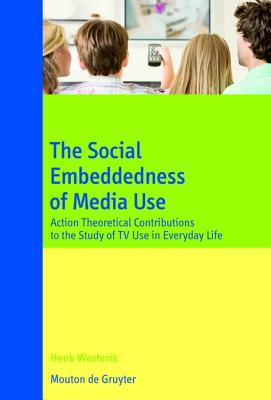 The Social Embeddedness of Media Use: Action Theoretical Contributions to the Study of TV Use in Everyday Life  by  Henk Westerik