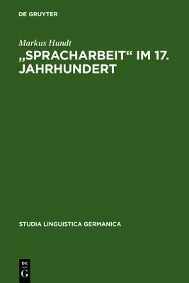Spracharbeit Im 17. Jahrhundert: Studien Zu Georg Philipp Harsd Rffer, Justus Georg Schottelius Und Christian Gueintz  by  Markus Hundt