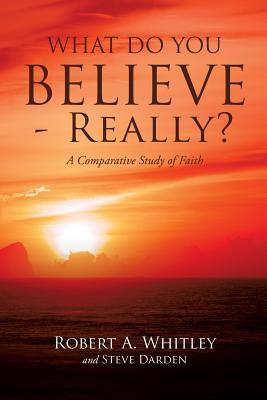What Do You Believe - Really? Robert A Whitley