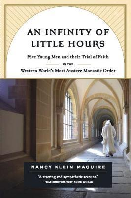 An Infinity of Little Hours: Five Young Men and Their Trial of Faith in the Western Worlds Most Austere Monastic Order Nancy Klein Maguire