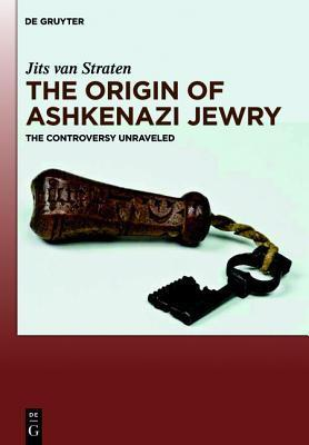 The Origin of Ashkenazi Jewry: The Controversy Unraveled Jits Van Straten