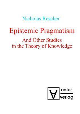 Epistemic Pragmatism and Other Studies in the Theory of Knowledge Nicholas Rescher