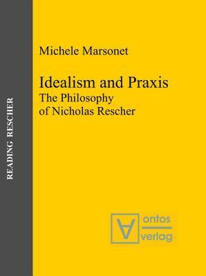 Idealism and Praxis: The Philosophy of Nicholas Rescher Michele Marsonet