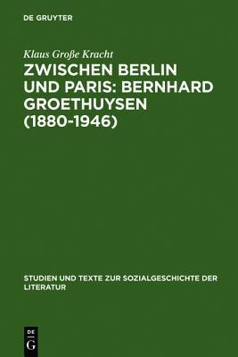 Zwischen Berlin Und Paris: Bernhard Groethuysen (1880-1946): Eine Intellektuelle Biographie  by  Klaus Gro E. Kracht