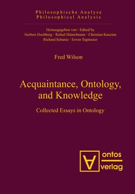 Acquaintance, Ontology, and Knowledge: Collected Essays in Ontology Fred Wilson