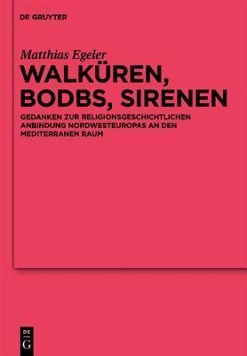 Walkuren, Bodbs, Sirenen: Gedanken Zur Religionsgeschichtlichen Anbindung Nordwesteuropas an Den Mediterranen Raum Matthias Egeler