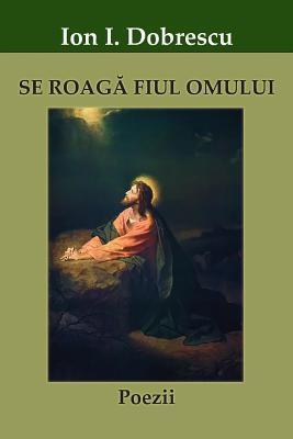 Se Roag Fiul Omului Ion I Dobrescu