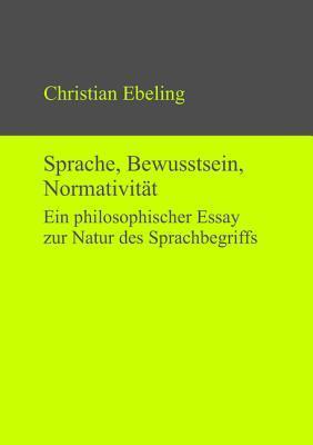 Sprache, Bewusstsein, Normativitat: Ein Philosophischer Essay Zur Natur Des Sprachbegriffs  by  Christian Ebeling