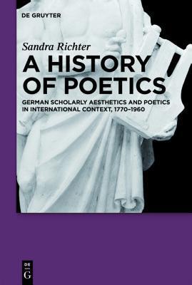 A History of Poetics: German Scholarly Aesthetics and Poetics in International Context, 1770-1960 Sandra Richter