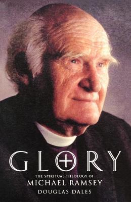 Glory: The Spiritual Theology of Michael Ramsey Arthur Michael Ramsey
