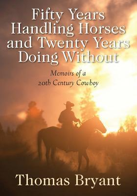 Fifty Years Handling Horses and Twenty Years Doing Without: Memoirs of a 20th Century Cowboy Thomas Bryant