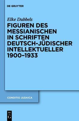 Figuren Des Messianischen in Schriften Deutsch-J Discher Intellektueller 1900-1933  by  Elke Dubbels