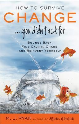How to Survive Change ...You Didnt Ask for: Bounce Back, Find Calm in Chaos, and Reinvent Yourself  by  M.J. Ryan