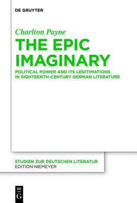 The Epic Imaginary: Political Power and Its Legitimations in Eighteenth-Century German Literature  by  Charlton Payne