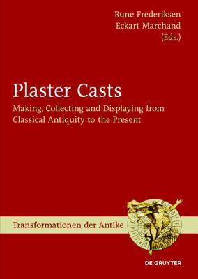 Plaster Casts: Making, Collecting and Displaying from Classical Antiquity to the Present Rune Frederiksen