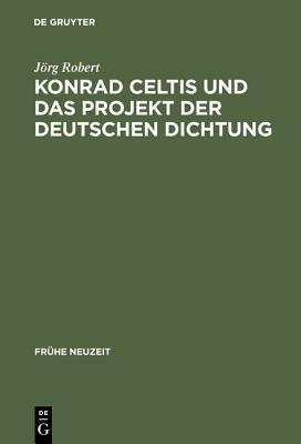 Konrad Celtis Und Das Projekt Der Deutschen Dichtung: Studien Zur Humanistischen Konstitution Von Poetik, Philosophie, Nation Und Ich  by  Jörg Robert