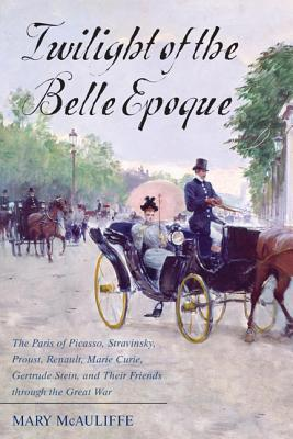 Twilight of the Belle Epoque: The Paris of Picasso, Stravinsky, Proust, Renault, Marie Curie, Gertrude Stein, and Their Friends Through the Great War Mary McAuliffe
