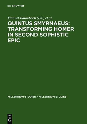 Quintus Smyrnaeus: Transforming Homer in Second Sophistic Epic Manuel Baumbach