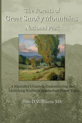 The Forests of Great Smoky Mountains National Park: A Naturalists Guide to Understanding and Identifying Southern Appalachian Forest Types  by  Dan D. Williams