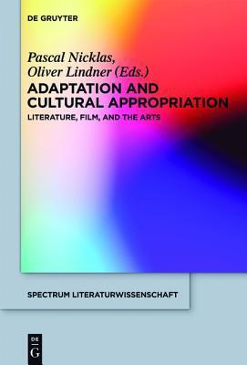 Adaptation and Cultural Appropriation: Literature, Film, and the Arts  by  Pascal Nicklas