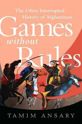 Games Without Rules: The Often Interrupted History of Afghanistan Tamim Ansary