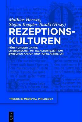 Rezeptionskulturen: Funfhundert Jahre Literarischer Mittelalterrezeption Zwischen Kanon Und Popularkultur  by  Mathias Herweg