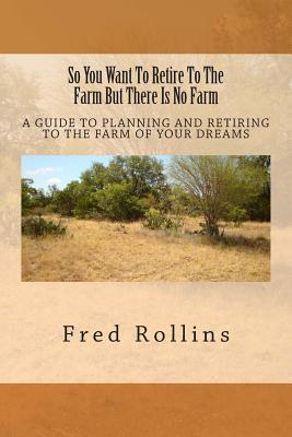 So You Want to Retire to the Farm But There Is No Farm: A Guide to Planning and Retiring to the Farm of Your Dreams Fred Rollins