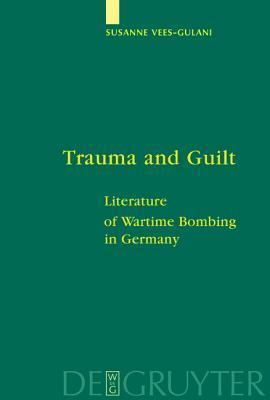 Trauma and Guilt: Literature of Wartime Bombing in Germany  by  Susanne Vees-Gulani