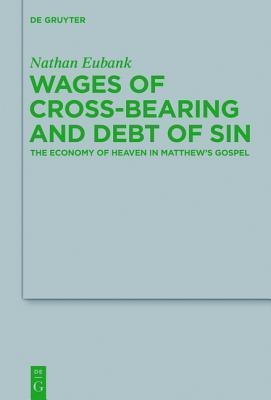 Wages of Cross-Bearing and Debt of Sin: The Economy of Heaven in Matthew S Gospel  by  Nathan Eubank