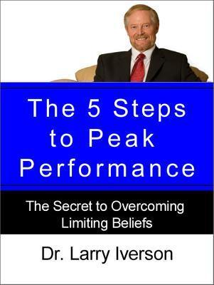 The 5 Steps to Peak Performance: The Secret to Overcoming Limiting Beliefs  by  Larry Iverson