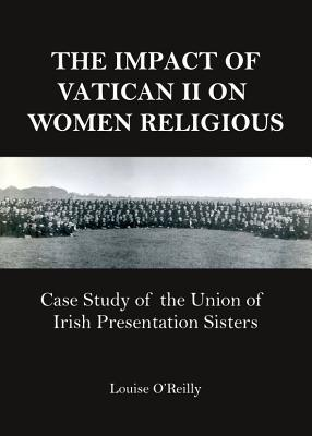 The Impact of Vatican II on Women Religious: Case Study of the Union of Irish Presentation Sisters  by  Louise  OReilly