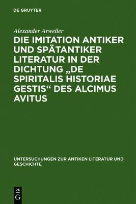 Die Imitation Antiker Und Spatantiker Literatur in Der Dichtung de Spiritalis Historiae Gestis Des Alcimus Avitus: Mit Einem Kommentar Zu Avit. Carm  by  Alexander H. Arweiler