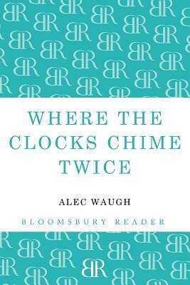 Where the Clocks Chime Twice  by  Alec Waugh