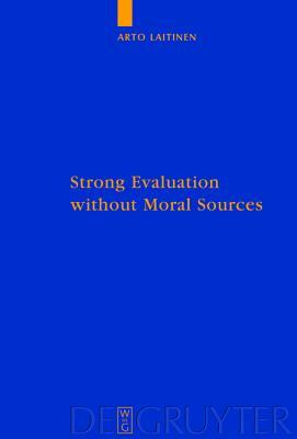 Strong Evaluation Without Moral Sources: On Charles Taylors Philosophical Anthropology and Ethics Arto Laitinen