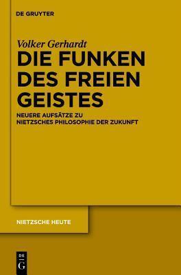 Die Funken Des Freien Geistes: Neuere Aufsatze Zu Nietzsches Philosophie der Zukunft Volker Gerhardt