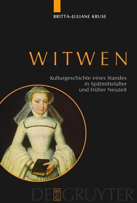 Witwen: Kulturgeschichte Eines Standes in Spatmittelalter Und Fruher Neuzeit Britta-Juliane Kruse