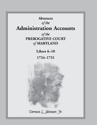 Abstracts Of The Administration Accounts Of The Prerogative Court Of Maryland, 1724 1731, Libers 6 10  by  Vernon L. Skinner Jr.