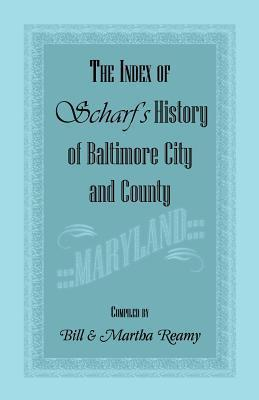 The Index of Scharfs History of Baltimore City and County [Maryland] Bill Reamy
