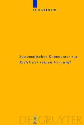 Systematischer Kommentar Zur Kritik Der Reinen Vernunft: Interdisziplinare Bilanz Der Kantforschung Seit 1945  by  Paul Natterer
