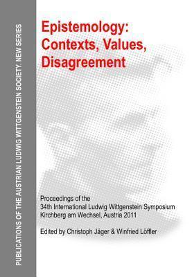 Epistemology: Contexts, Values, Disagreement: Proceedings of the 34th International Ludwig Wittgenstein Symposium in Kirchberg, 2011  by  Christoph Jäger