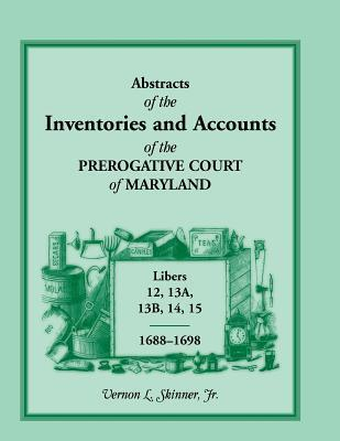 Abstracts Of The Inventories And Accounts Of The Prerogative Court Of Maryland, 1688 1698 Vernon L. Skinner Jr.