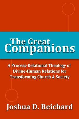 The Great Companions: A Process-Relational Theology of God-Human Relations for Transforming Church & Society  by  Joshua David Reichard