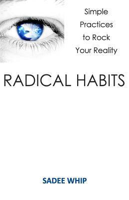 Radical Habits: Simple Practices to Rock Your Reality Sadee Whip