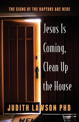 Jesus Is Coming, Clean Up the House: The Signs of the Rapture Are Here Judith Lawson