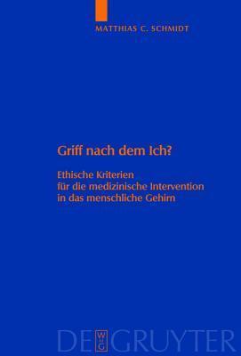 Griff Nach Dem Ich?: Ethische Kriterien Fur Die Medizinische Intervention in Das Menschliche Gehirn Matthias C. Schmidt