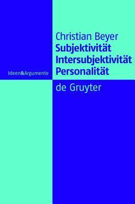 Subjektivitat, Intersubjektivitat, Personalitat: Ein Beitrag Zur Philosophie Der Person Christian Beyer