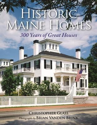 Historic Maine Homes: 300 Years of Great Houses Christopher Glass