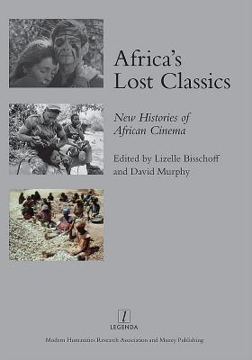 Africas Lost Classics: New Histories of African Cinema  by  Lizelle Bisschoff