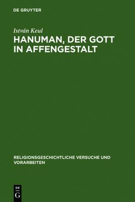 Hanuman, Der Gott in Affengestalt: Entwicklung Und Erscheinungsformen Seiner Verehrung Istvan Keul