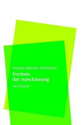 Formen Der Anschauung: Eine Philosophie Der Mathematik Pirmin Stekeler-Weithofer